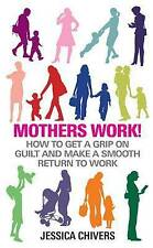 Mothers Work!: How to Get a Grip on Guilt and Make a Smooth Return to Work by...