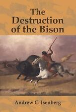 Studies in Environment and History: The Destruction of the Bison : An...