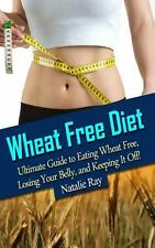 Wheat Free Diet: Ultimate Guide to Eating Wheat Free, Losing Your Belly, and Ke