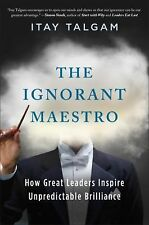 The Ignorant Maestro : How Great Leaders Thrive on the Unknown by Itay Talgam