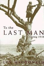 To the Last Man : Spring 1918 by Lyn MacDonald (1999, Hardcover)