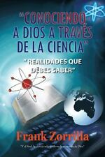 Conociendo a Dios a Travs de la Ciencia : Realidades que debes Saber by Frank...