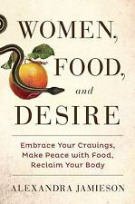 Women, Food, and Desire : Reclaim Your Body, Consume What You Crave, Get the...