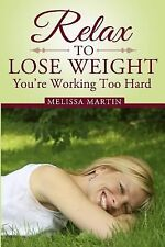 Relax to Lose Weight : How to Shed Pounds Without Starvation Dieting,...