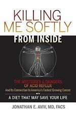 Killing Me Softly from Inside : The Mysteries and Dangers of Acid Reflux and...