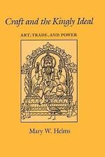 Craft and the Kingly Ideal : Art, Trade, and Power by Mary W. Helms (1993,...