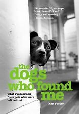The Dogs Who Found Me : What I've Learned from Pets Who Were Left Behind by Ken