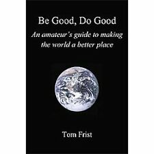 Be Good, Do Good : An amateur's guide to making the world a better Place by...