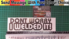 Dont Worry I Welded It! Sticker decal, tool box, funny, Rude, Car, Van, Lorry