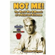 Not Me! : The World War II Memoir of a Reluctant Rifleman by Alexander Hadden...