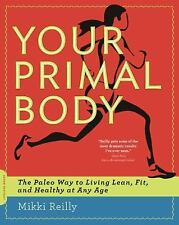 Your Primal Body : The Paleo Way to Living Lean, Fit, and Healthy at Any Age ...