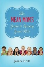 The Mean Mom's Guide to Raising Great Kids by Joanne Kraft (2015, Paperback)