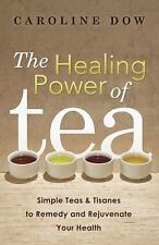 The Healing Power of Tea: Simple Teas & Tisanes to Remedy and Rejuvenate Your He