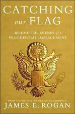 Catching Our Flag : Behind the Scenes of a Presidential Impeachment by James...