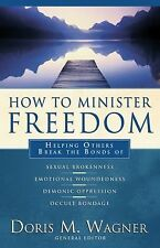 How to Minister Freedom : Helping Others Break the Bonds by Doris M. Wagner...