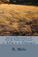 Jesus! o Princípio e o Fim de Todas As Coisas! : O Alpha e O Ômega! by R....