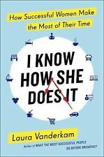 I Know How She Does It : How Successful Women Make the Most of Their Time by...