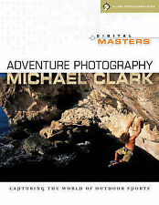 Adventure Photography Capturing the World of Outdoor Sports by Clark, Michael (