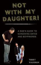 Not with My Daughter! : A Dad's Guide to Screening Dates and Boyfriends by...