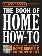 Black and Decker Ser.: The Book of Home How-To : The Complete Photo Guide to...