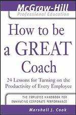 How to Be A Great Coach : 24 Lessons for Turning on the Productivity of Every Em