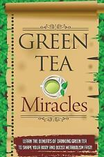 Green Tea Miracles - Learn the Benefits of Drinking Green Tea to Shape Your...