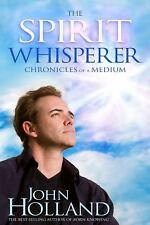 The Spirit Whisperer: Chronicles of a Medium by John Holland