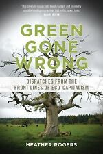 Green Gone Wrong: Dispatches from the Front Lines of Eco-Capitalism by Rogers,