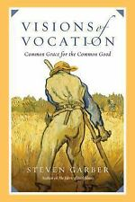 Visions of Vocation : Common Grace for the Common Good by Steven Garber...