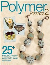 Polymer Pizzazz 2 : 25+ Beautiful Jewelry Projects to Make and Wear by...