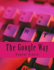 The Google Way : How to Use Google to Do Everything! by Hunter Travis (2014,...