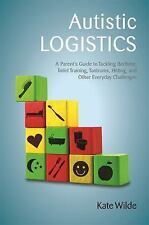 Autistic Logistics : A Parent's Guide to Tackling Bedtime, Toilet Training,...