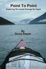 Point to Point : Exploring the Inside Passage by Kayak by Denis Dwyer (2011,...