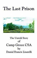 The Last Prison : The Untold Story of Camp Groce CSA by Danial F. Lisarelli...