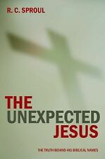 The Unexpected Jesus : The Truth Behind His Biblical Names by R. C. Sproul...