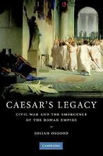 Caesar's Legacy : Civil War and the Emergence of the Roman Empire by Josiah...