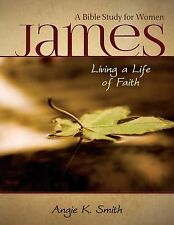 James - Living a Life of Faith : A Bible Study for Women by Angie K. Smith...