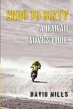 Zero to Sixty : A Dakar Adventure by David Mills (2014, Paperback)