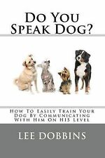 Do You Speak Dog?: How to Easily Train Your Dog by Communicating with Him on...