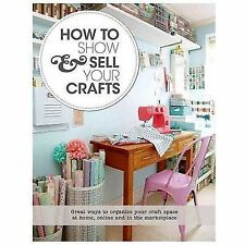How to Show & Sell Your Crafts: How to Build Your Craft Business at Home, Online