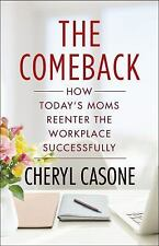 The Comeback: How Today's Moms Reenter the Workplace Successfully by Casone, Ch