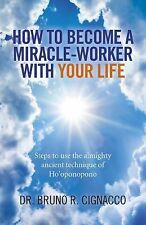 How to Become a Miracle-Worker with Your Life : Steps to Use the Almighty...