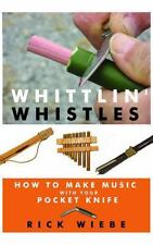 Whittlin' Whistles: How to Make Music with Your Pocket Knife by Wiebe, Rick