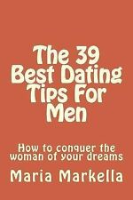 The 39 Best Dating Tips for Men : How to Conquer the Woman of Your Dreams by...