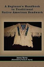 A Beginner's Handbook to Traditional Native American Beadwork by James Byrne...