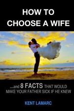 How to Choose a Wife : ... and 8 Facts That Would Make Your Father Sick If He...