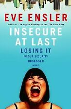 Insecure at Last: Losing It in Our Security-Obsessed World by Ensler, Eve