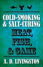 Cold-Smoking and Salt-Curing Meat, Fish, and Game by A. D. Livingston (2010,...