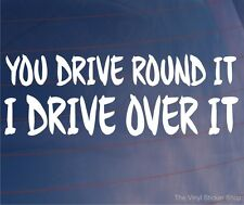 YOU DRIVE ROUND IT I DRIVE OVER IT Funny Off-Road 4x4 Car/Window/Bumper Sticker