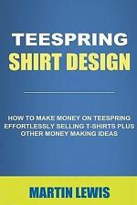 Teespring Shirt Design : How to Make Money on Teespring Effortlessly Selling...